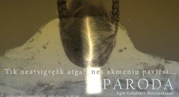 """EGLĖS GELAŽIŪTĖS-PETRAUSKIENĖS PERSONALINĖ PARODA """"TIK NEATSIGRĘŽK ATGAL, NES AKMENIU PAVIRSI"""""""