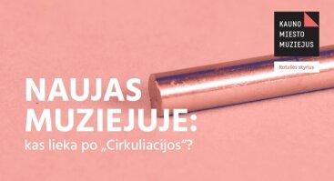 """Naujas muziejuje: kas lieka po """"Cirkuliacijos""""?"""